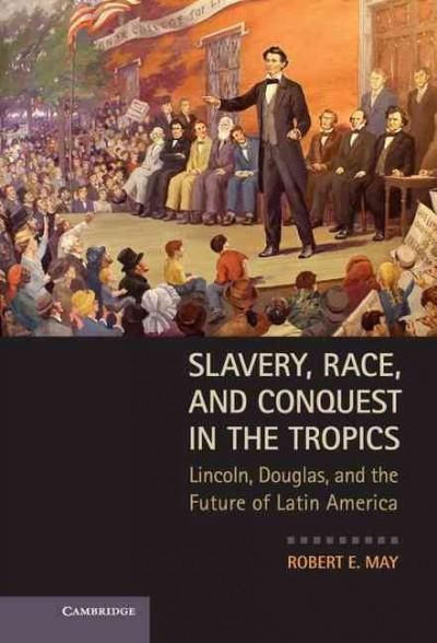 Slavery, Race and Conquest in the Tropics: Lincoln, Douglas, and the Future of Latin America