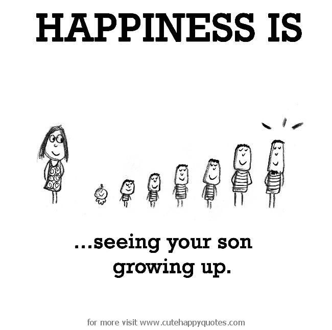 Happiness is, seeing your son growing up.   Cute Happy Quotes