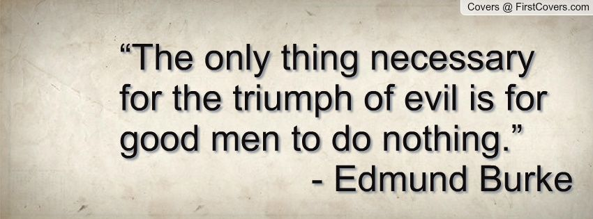 The Only Thing Necessary For The Triumph Of Evil Is For Good Men