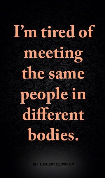 I M Tired Of Meeting The Same People In Different Bodies Being Used Quotes Feeling Used Quotes Im Tired Quotes