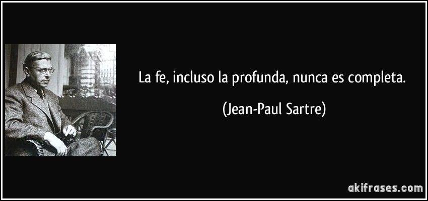 La fe, incluso la profunda, nunca es completa. (Jean-Paul Sartre) #jeanpaulsartre