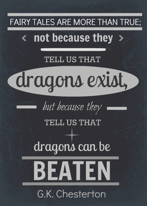 """""""Fairy tales are more than true, not because they tell us that dragons exist, but because they tell us that dragons can be beaten."""" -G.K. Chesterton"""