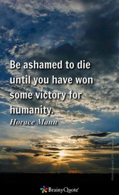Be Ashamed To Die Until You Have Made Some Victory For Humanity