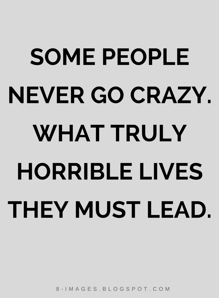 Quotes Some People Never Go Crazy What Truly Horrible Lives They Going Crazy Crazy Quotes Quotes