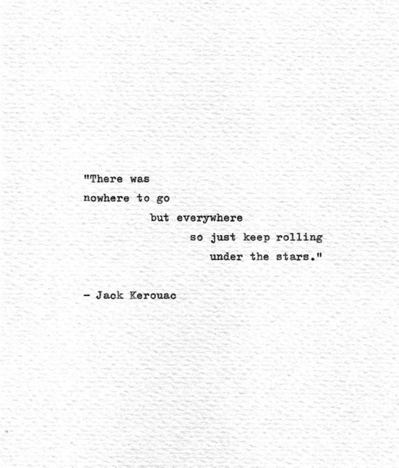 There was nowhere to go but everywhere so just keep rolling under the stars. Quoted from the work of beat generation poet and writer Jack Kerouac On the Road. This extremely influential piece of work was written in 1957 but still has resonance in the modern world, becoming a foundational part of
