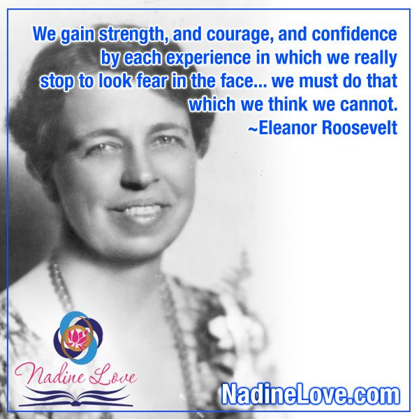We gain strength, and courage, and confidence by each experience in which we really stop to look fear in the face... we must do that which we think we cannot. ~Eleanor Roosevelt  www.NadineLove.com