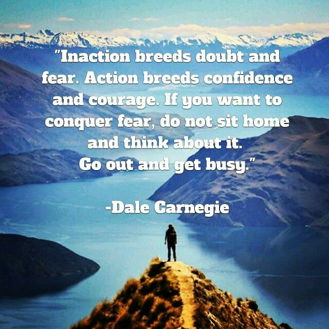 Inaction breeds doubt and fear. Action breeds confidence and ...