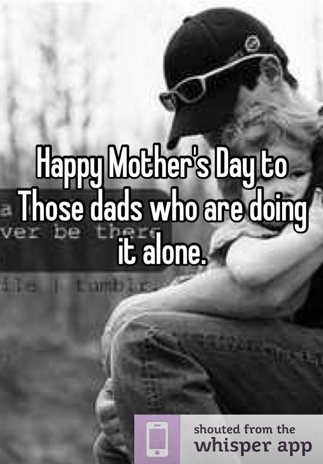 Happy Mothers Day To Those Dads Who Are Doing It Alone And Are