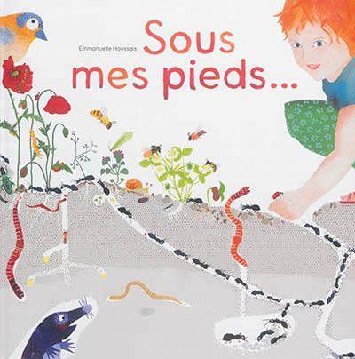 Sous mes pieds…, La vie des taupes, fourmis, lombrics, cloportes  et autres habitants des sols.