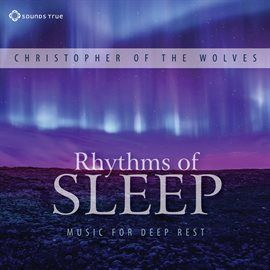 Rhythms Of Sleep: Music For Deep Rest / Christopher Of The Wolves