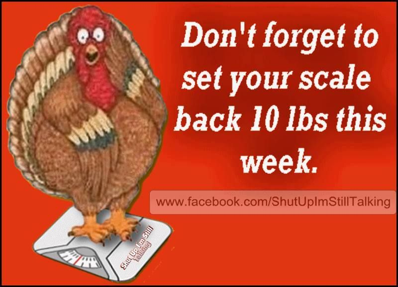 Remember  set your scales back 10 lbs. Remember  set your scales back 10 lbs    Autumn   Thanksgiving