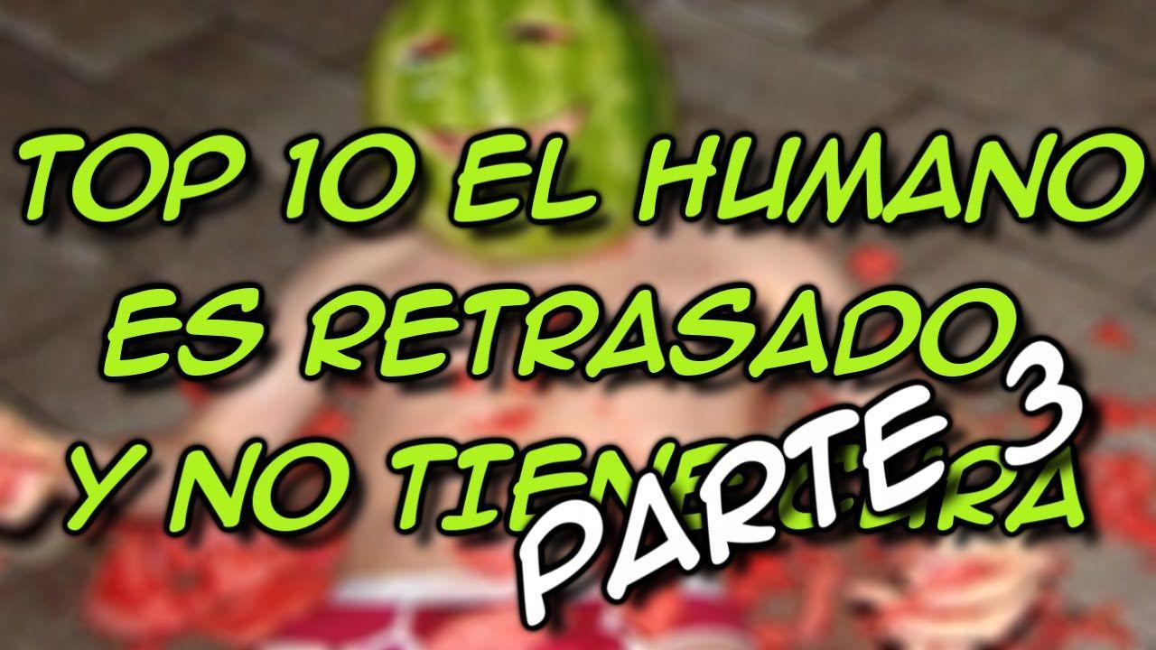 Top 10 El Humano Es Retrasado Y No Tiene Cura Parte 3 8cho