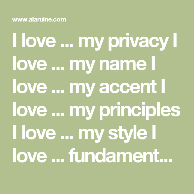 I love ... my privacy    I love ... my name         I love ... my accent      I love ... my principles      I love ... my style      I love ... fundamentalist      I love ... my blue dungeon