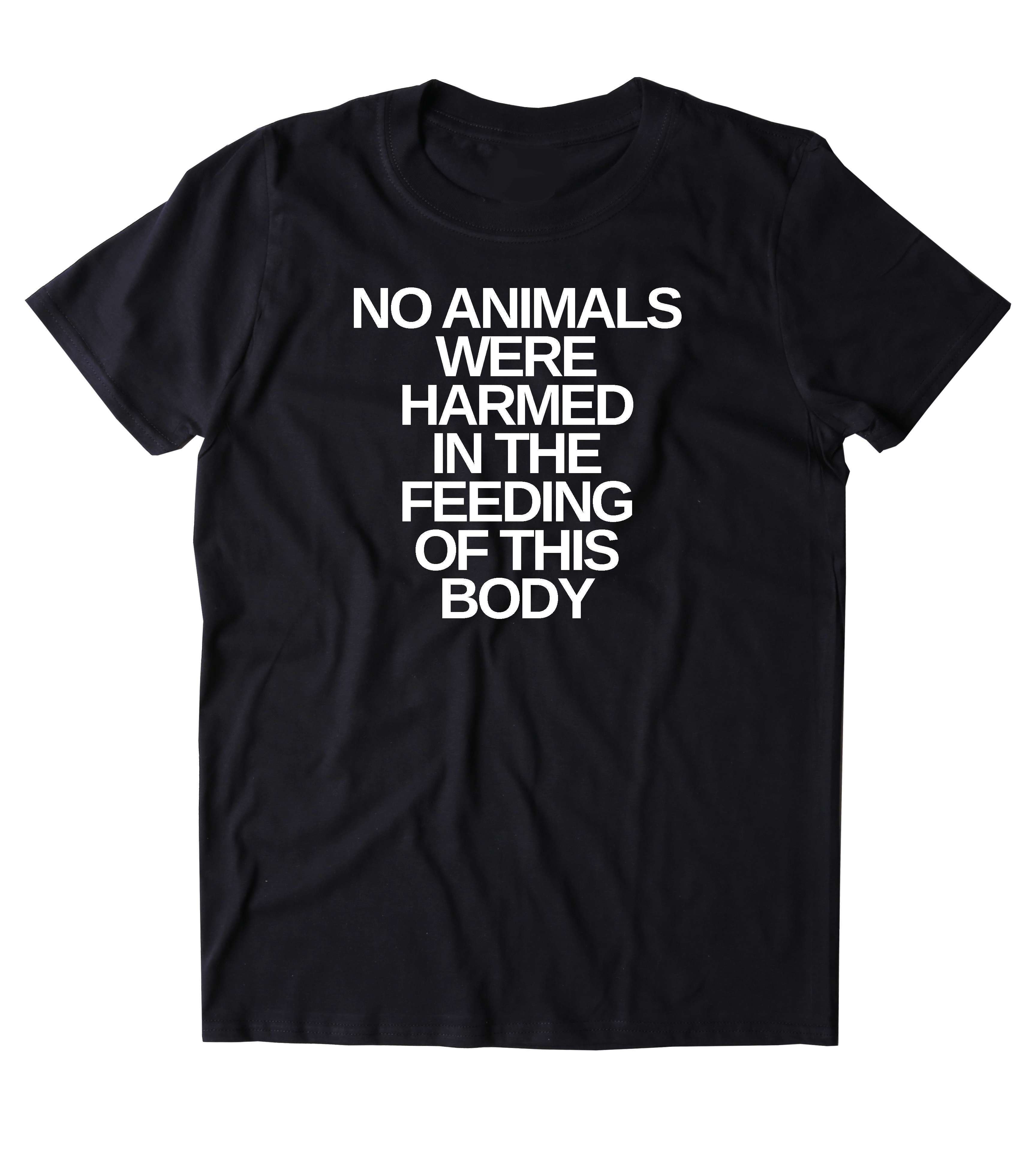 No Aniamls Were Harmed In The Feeding Of This Body T Shirt Funny