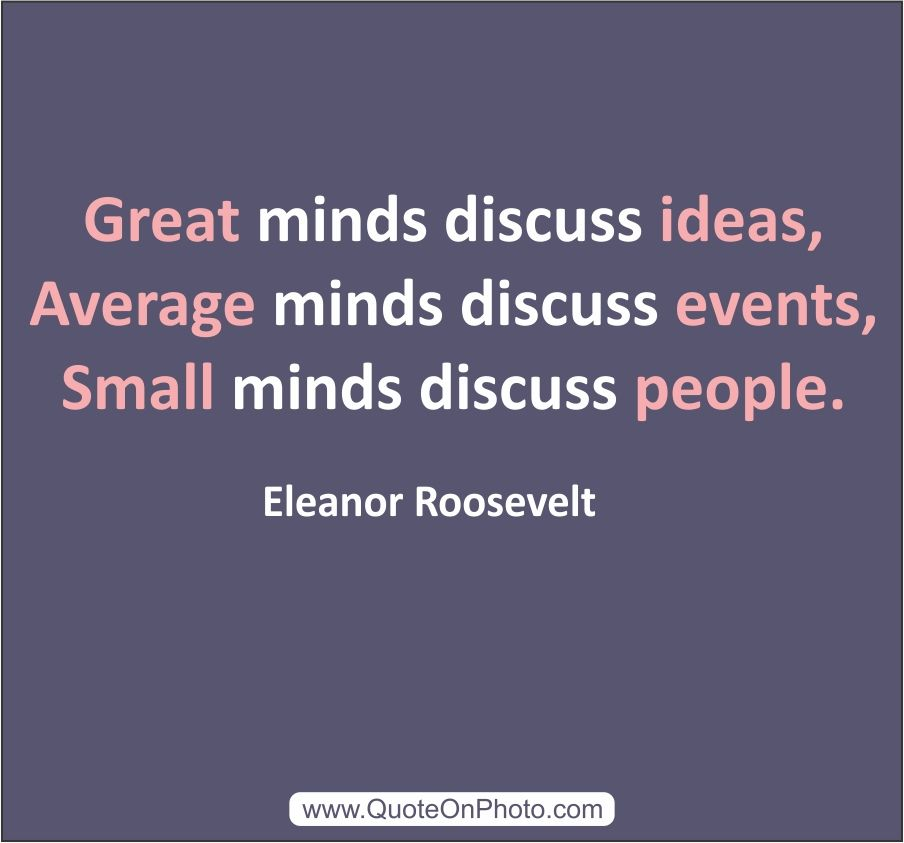 """Great minds discuss ideas, average minds discuss events ..."