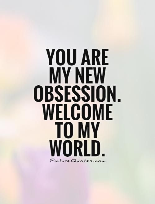 You Are My New Obsession Welcome To My World Picture Quote 1