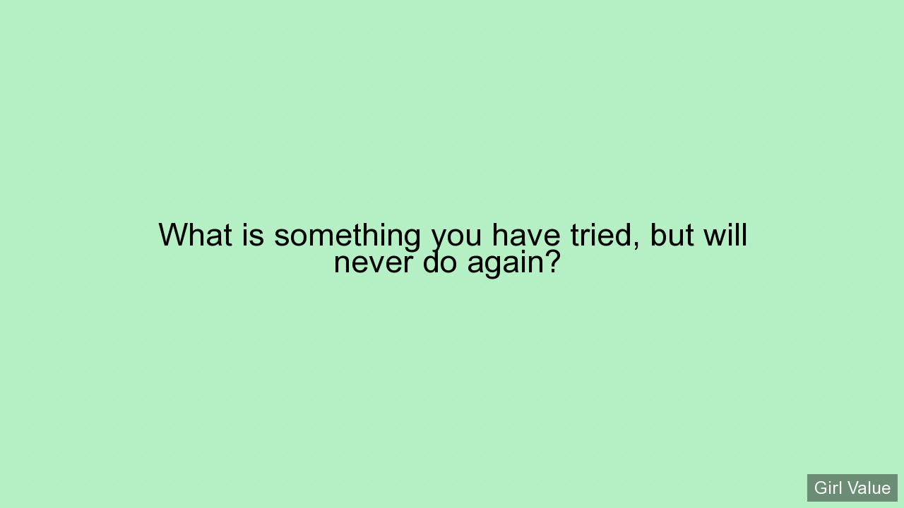 What is something you have tried, but will never do again?