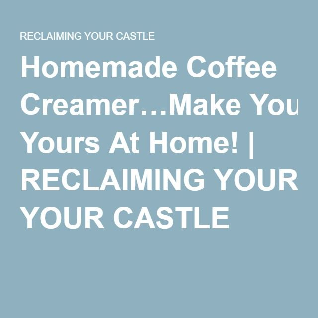 Homemade Coffee Creamer…Make Yours At Home! | RECLAIMING YOUR CASTLE