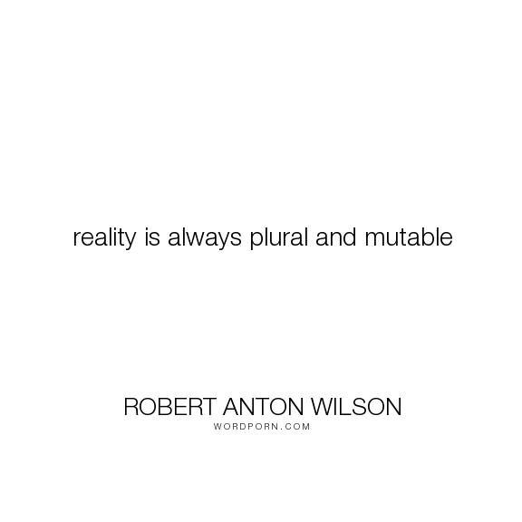 "Robert Anton Wilson - ""reality is always plural and mutable"". philosophy, metaphysics"