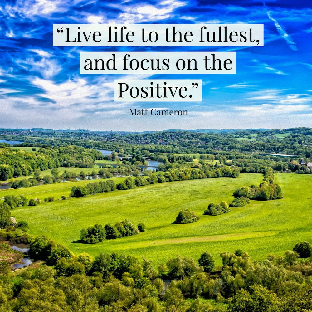 live life to the fullest and focus on the positive