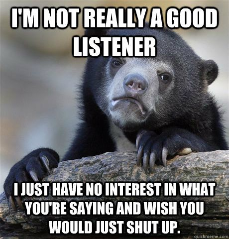 I'm not really a good listener I just have no interest in what you ...