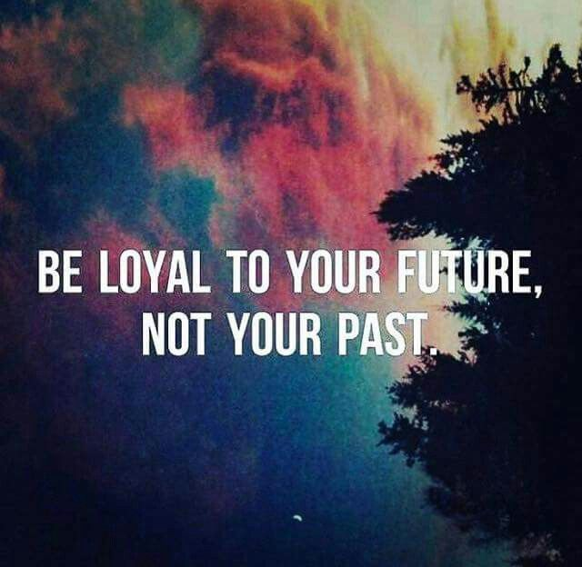 Be Loyal To Your Future Not Your Past Past Quotes Past Relationship Quotes New Love Quotes