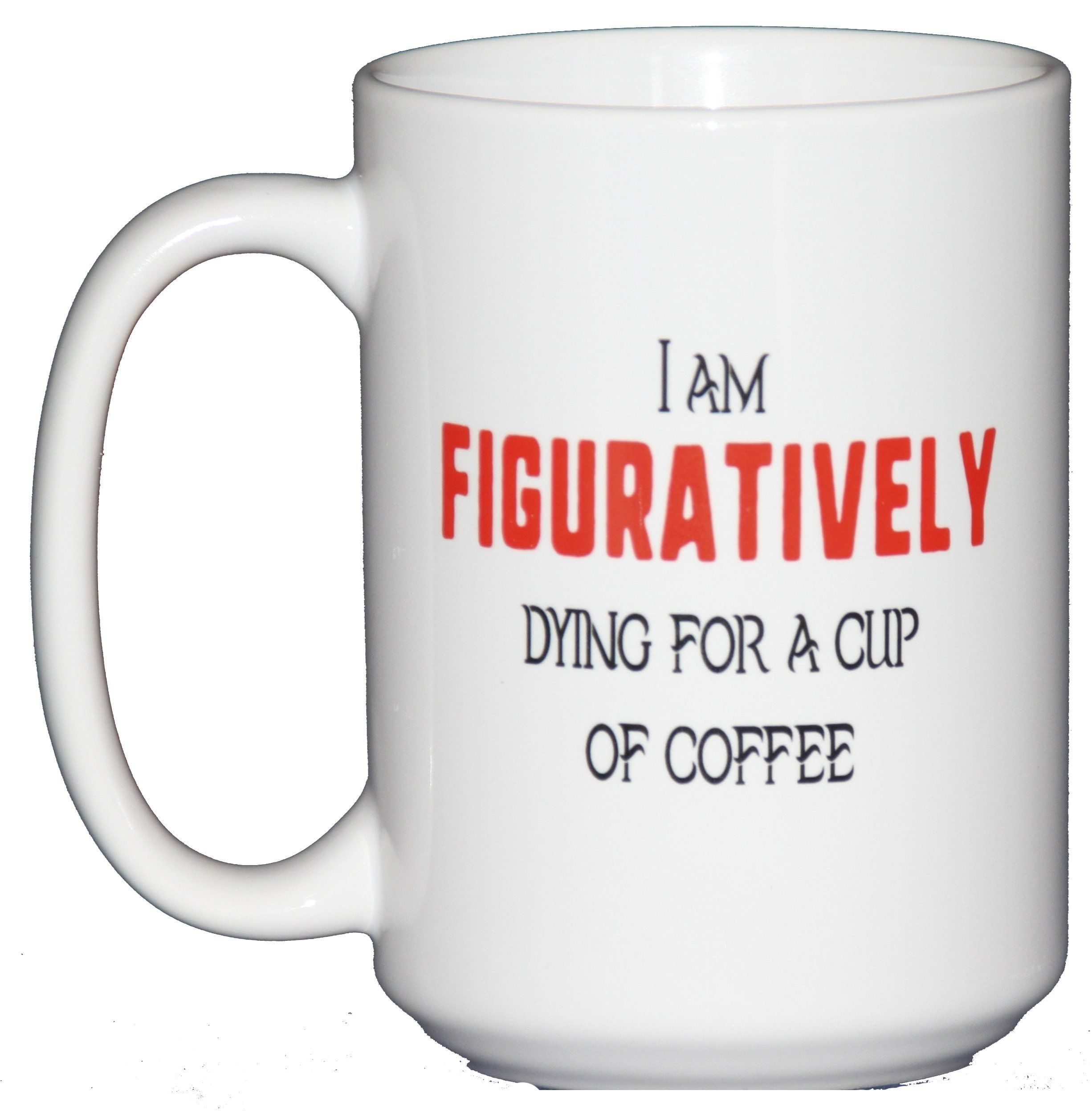 15oz I am figuratively dying for a cup of coffee Mug 15 oz white