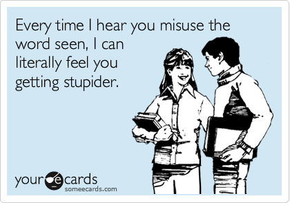 Every time I hear you misuse the word seen, I can literally feel you getting stupider.