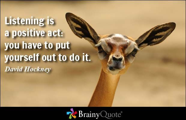 Listening is a positive act: you have to put yourself out to do it. - David Hockney