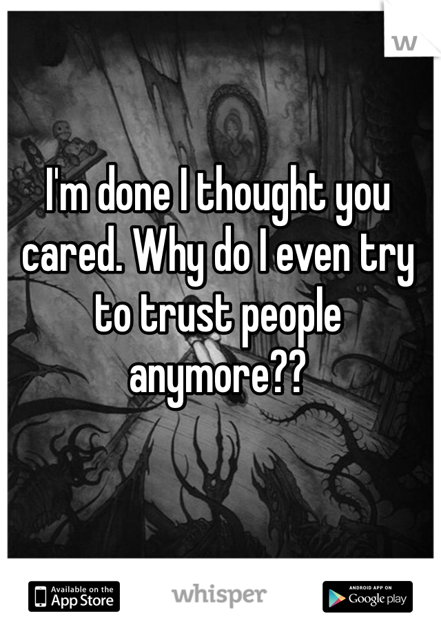 Im Done I Thought You Cared Why Do I Even Try To Trust People