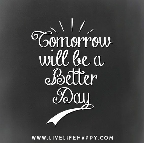 Tomorrow Will Be A Better Day Quote Me 3 Life Quotes Quotes