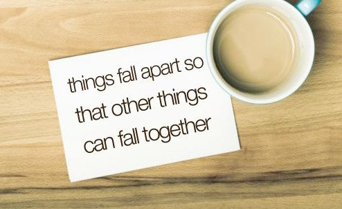 Things fall apart so that other things can fall together