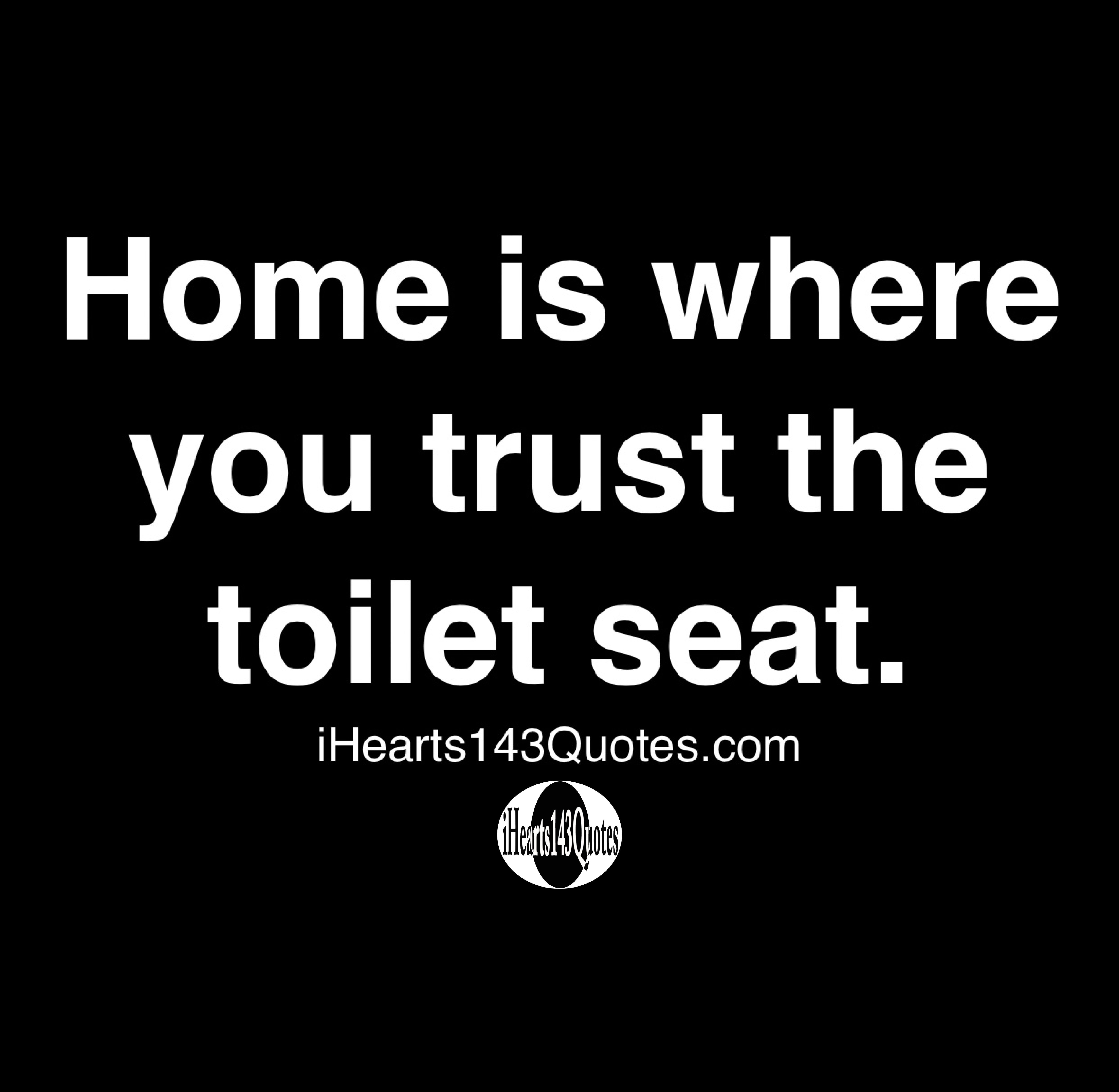 Home Is Where You Trust The Toilet Seat Quotes Ihearts143quotes Funny Quotes Daily Motivational Quotes Inspirational Quotes