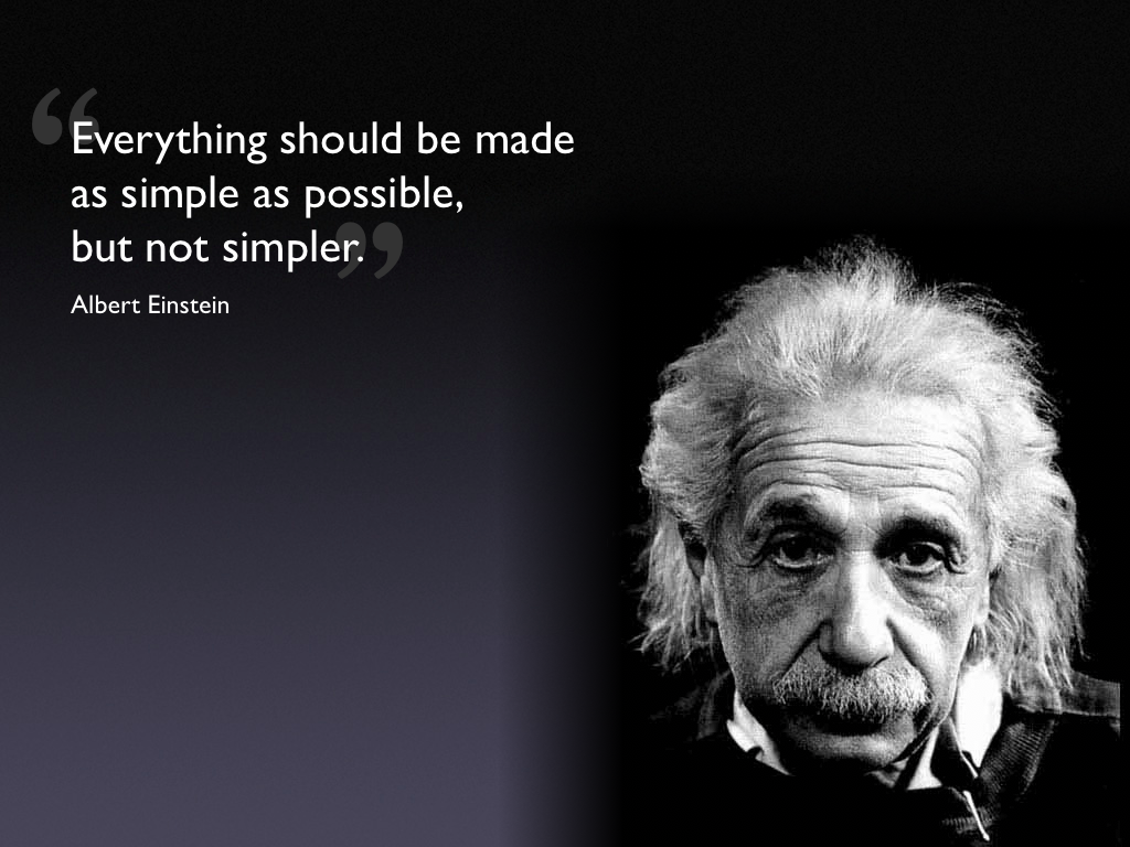 Everything should be made as simple as possible but not simpler albert einstein
