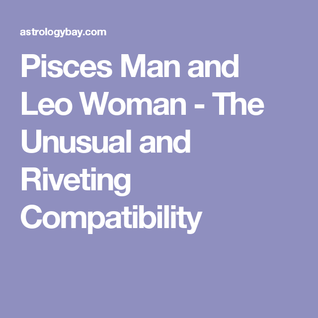 Pisces Man and Leo Woman - The Unusual and Riveting