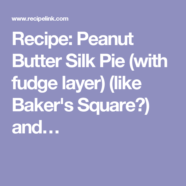 Recipe: Peanut Butter Silk Pie (with fudge layer) (like Baker's Square?) and…
