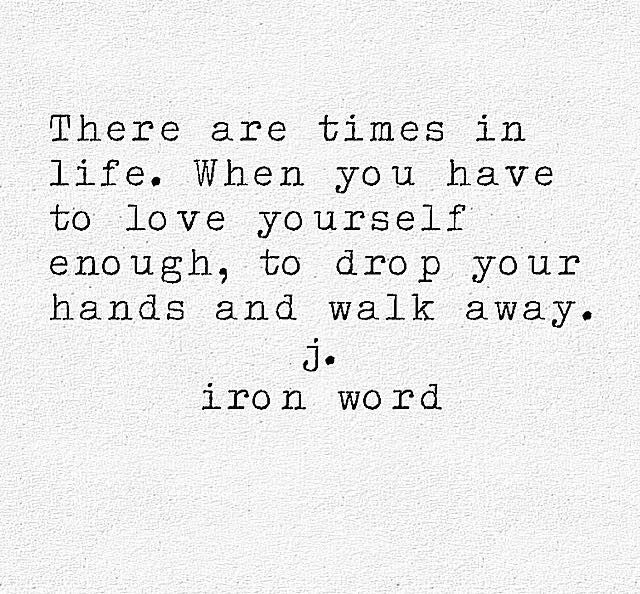 There are times in life, when you have to love yourself enough, to drop your hands and walk away.
