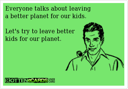 Everyone Talks About Leaving A Better Planet For Our Kids Let S Try To Leave Better Kids For Our Planet Funny Quotes Quotes Words
