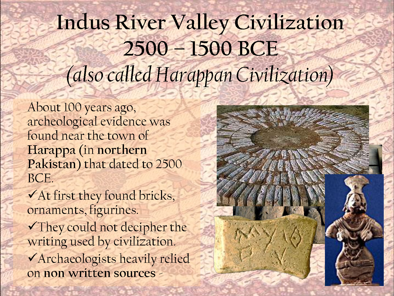 ancient river valley civilizations The earliest forms of civilizations were said to be located on the three river valleys of the tigris-euphrates river in ancient mesopotamia, the nile river in ancient egypt and the huang he and indus river in ancient india and china.