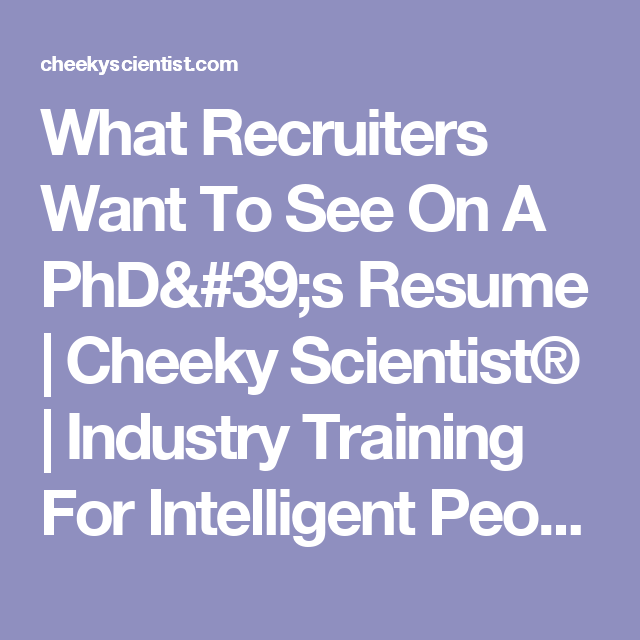 What Recruiters Want To See On A Phd 39 S Resume Cheeky Scientist Industry Training For Intelligent People Recruitment Resume Recruiter Resume