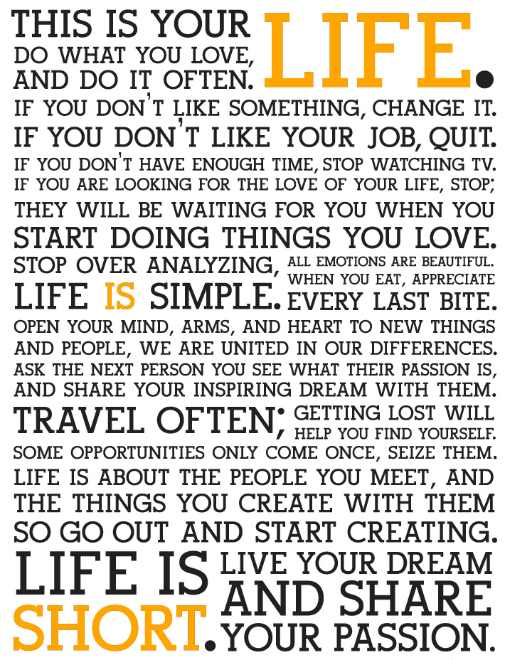 This is your LIFE. Do what you love and DO IT OFTEN. If you don't like something, CHANGE IT. If you don't like your job, QUIT IT. If you don't have enough time, STOP WATCHING TV. If you are looking for the love of your life, STOP; They will be waiting for you when you START DOING THINGS YOU LOVE. STOP OVER ANALYZING, All emotions are beautiful when you eat and appreciate EVERY LAST BITE. LIFE IS SIMPLE. Open your mind, arms, and heart to new things and people, we are united in our…