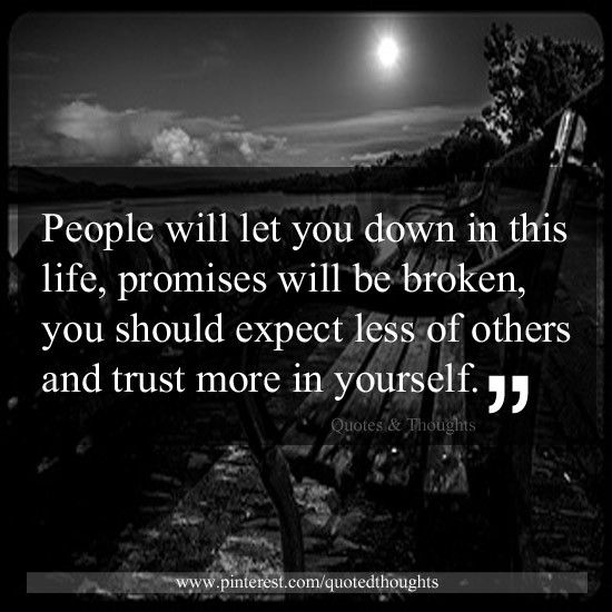 People will let you down in this life, promises will be