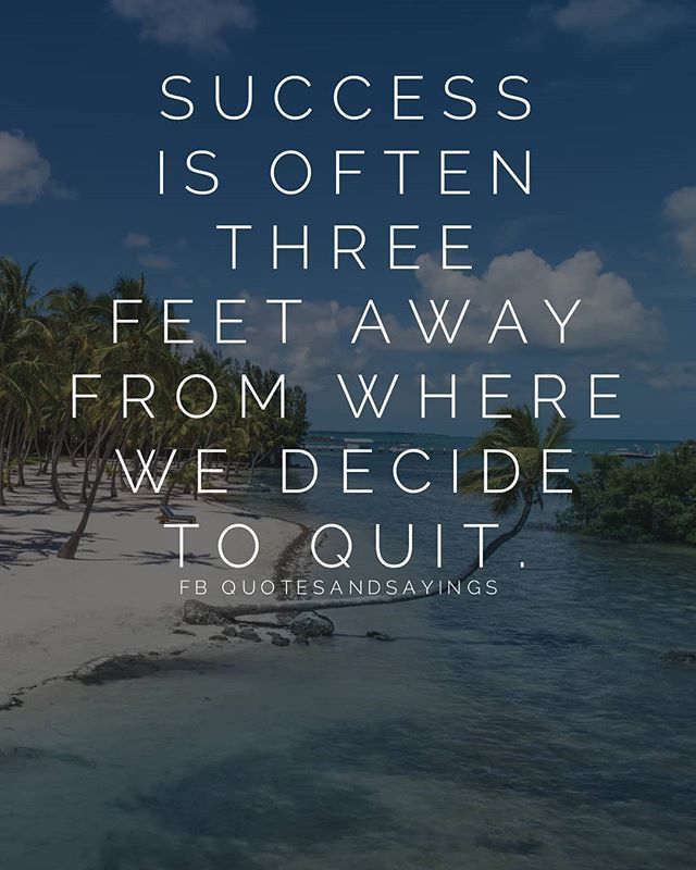 Success is often three feet away from where we decide to quit. -un ...