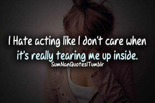 I Hate Acting Like I Donu0026rsquo;t Care When Itu0026rsquo;s Actually Tearing Me  Up Inside.