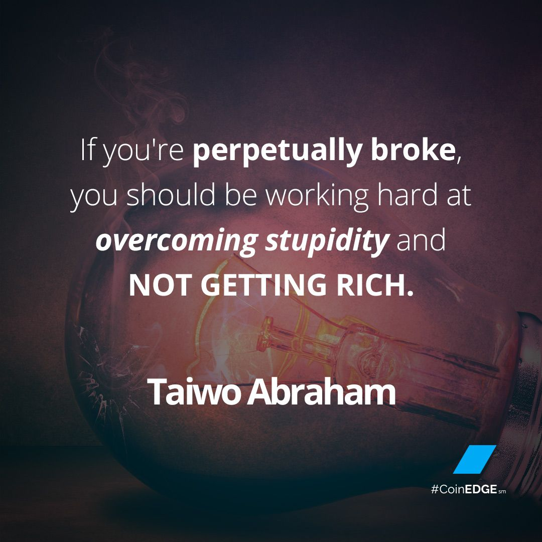 """""""If you're perpetually broke, you should be working hard at overcoming stupidity and not getting rich.""""  ― Taiwo Abraham"""