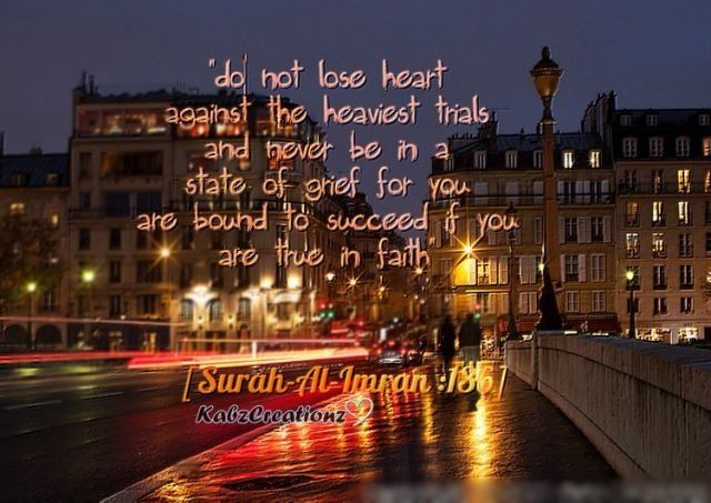 Do not lose heart against the heaviest trials & never be in a state of grief for you are bound to succeedd if you are true in faith..