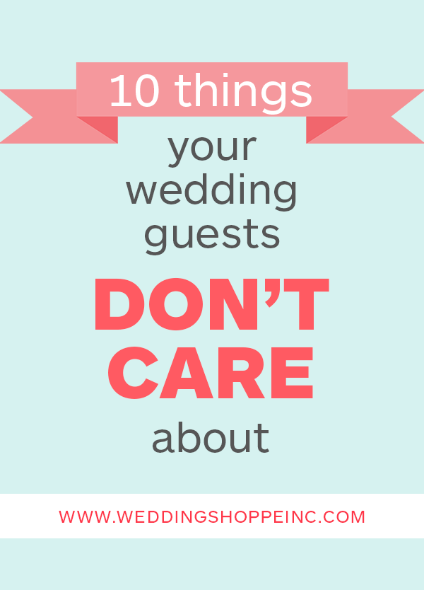 Things Your Wedding Guests DonT Care About  Wedding Planning