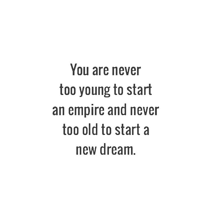 You Are Never Too Young To Start An Empire And Never Too Old To