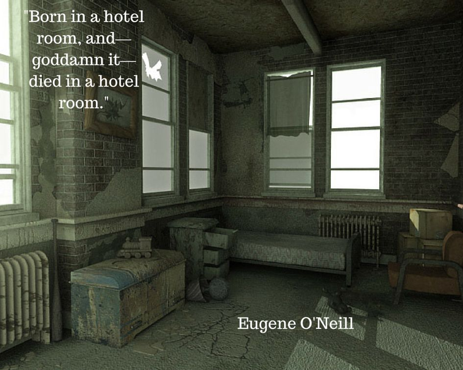 """""""Born in a hotel room, and—goddamn it—died in a hotel room.""""  Eugene O'Neill"""