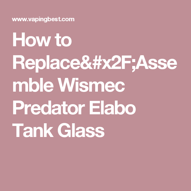 How to Replace/Assemble Wismec Predator Elabo Tank Glass
